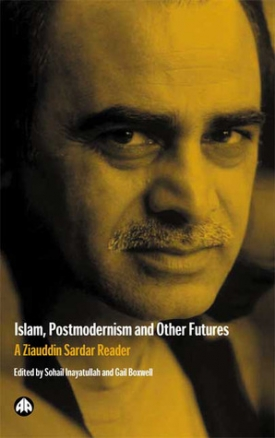 Islam, Postmodernism and Other Futures: A Ziauddin Sardar Reader