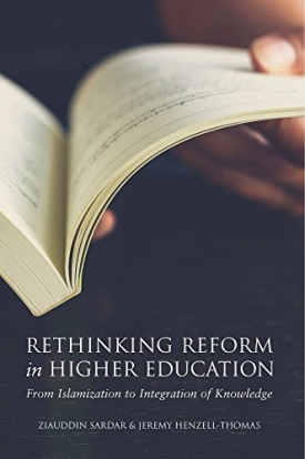 Rethinking Reform in Higher Education: From Islamization to Integration of Knowledge (with Jeremy Henzell-Thomas)